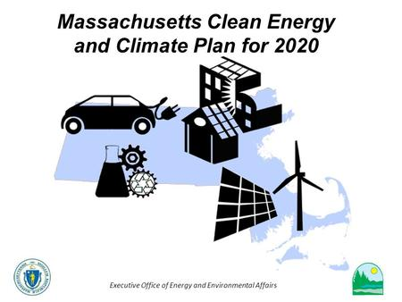 Executive Office of Energy and Environmental Affairs Massachusetts Clean Energy and Climate Plan for 2020.