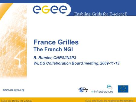 EGEE-III INFSO-RI-222667 Enabling Grids for E-sciencE www.eu-egee.org EGEE and gLite are registered trademarks France Grilles The French NGI R. Rumler,