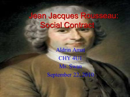 Jean Jacques Rousseau: Social Contract Aldrin Amat CHY 4U1 Mr. Swan September 22, 2010.