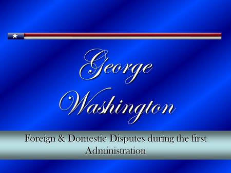 George Washington Foreign & Domestic Disputes during the first Administration.
