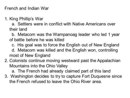 French and Indian War 1.King Phillip's War a. Settlers were in conflict with Native Americans over their land b. Metacom was the Wampanoag leader who led.