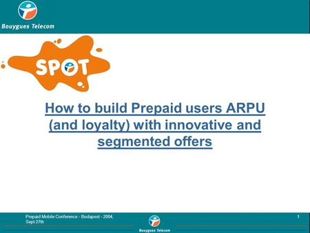 Prepaid Mobile Conference - Budapest - 2004, Sept 27th 1 How to build Prepaid users ARPU (and loyalty) with innovative and segmented offers.