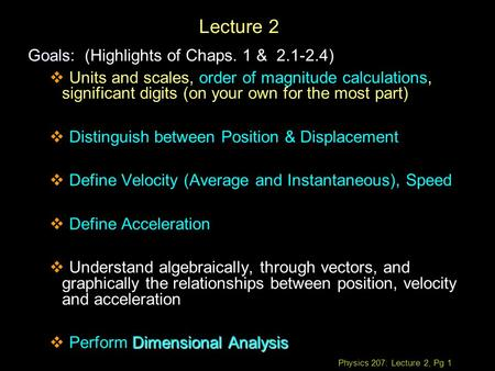 Physics 207: Lecture 2, Pg 1 Lecture 2 Goals Goals: (Highlights of Chaps. 1 & 2.1-2.4)  Units and scales, order of magnitude calculations, significant.