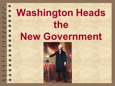 Washington Heads the New Government. The New Government Takes Shape Judiciary Act of 1789 Judiciary Act of 1789 creates Supreme, 3 circuit, 13 district.