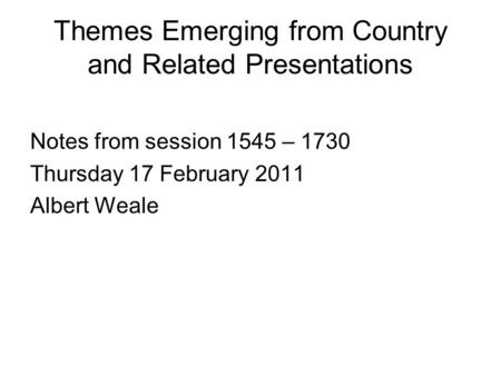 Themes Emerging from Country and Related Presentations Notes from session 1545 – 1730 Thursday 17 February 2011 Albert Weale.