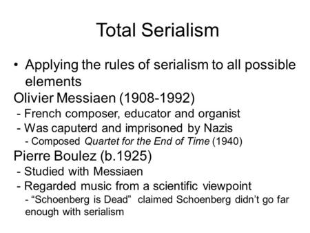 Total Serialism Applying the rules of serialism to all possible elements Olivier Messiaen (1908-1992) - French composer, educator and organist - Was caputerd.