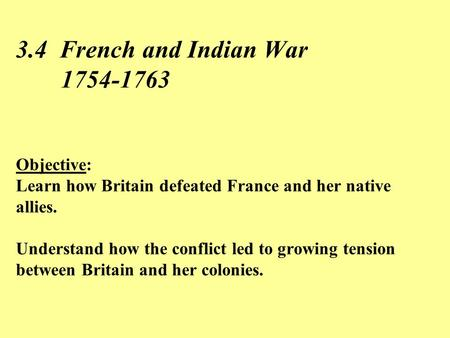 3.4 French and Indian War 	1754-1763 Objective: Learn how Britain defeated France and her native allies. Understand how the conflict led to growing.