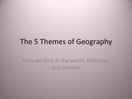The 5 Themes of Geography How we look at the world, both past and present.