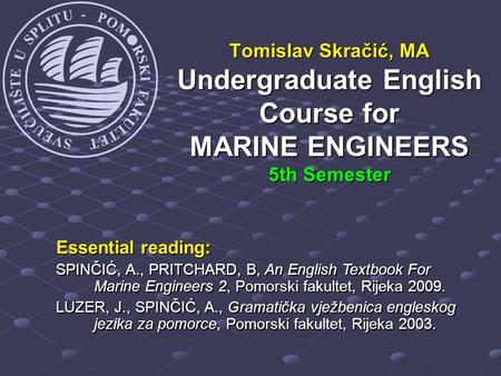 Tomislav Skračić, MA Undergraduate English Course for MARINE ENGINEERS 5th Semester Essential reading: SPINČIĆ, A., PRITCHARD, B, An English Textbook For.