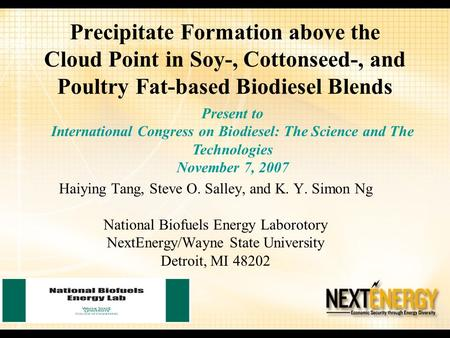 Precipitate Formation above the Cloud Point in Soy-, Cottonseed-, and Poultry Fat-based Biodiesel Blends Haiying Tang, Steve O. Salley, and K. Y. Simon.