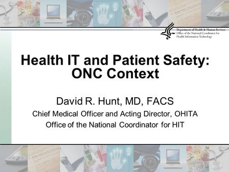 David R. Hunt, MD, FACS Chief Medical Officer and Acting Director, OHITA Office of the National Coordinator for HIT Health IT and Patient Safety: ONC Context.