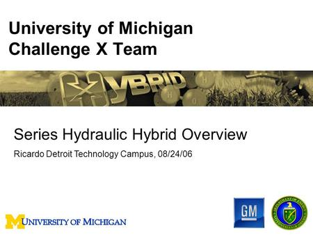 University of Michigan Challenge X Team Series Hydraulic Hybrid Overview Ricardo Detroit Technology Campus, 08/24/06.