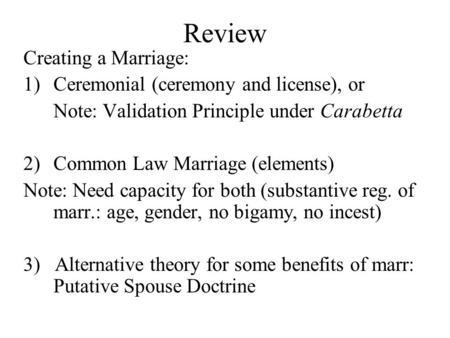 Review Creating a Marriage: 1)Ceremonial (ceremony and license), or Note: Validation Principle under Carabetta 2)Common Law Marriage (elements) Note: Need.