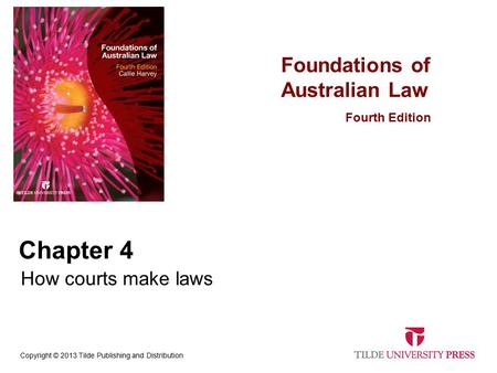 Foundations of Australian Law Fourth Edition Copyright © 2013 Tilde Publishing and Distribution Chapter 4 How courts make laws.