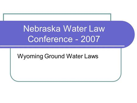 Nebraska Water Law Conference - 2007 Wyoming Ground Water Laws.