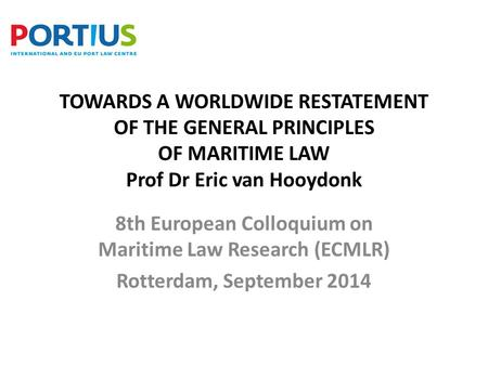 TOWARDS A WORLDWIDE RESTATEMENT OF THE GENERAL PRINCIPLES OF MARITIME LAW Prof Dr Eric van Hooydonk 8th European Colloquium on Maritime Law Research (ECMLR)