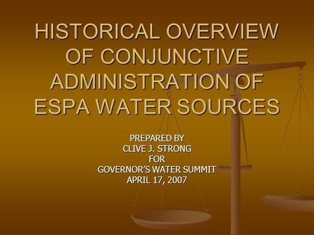 HISTORICAL OVERVIEW OF CONJUNCTIVE ADMINISTRATION OF ESPA WATER SOURCES PREPARED BY CLIVE J. STRONG FOR GOVERNOR'S WATER SUMMIT APRIL 17, 2007.