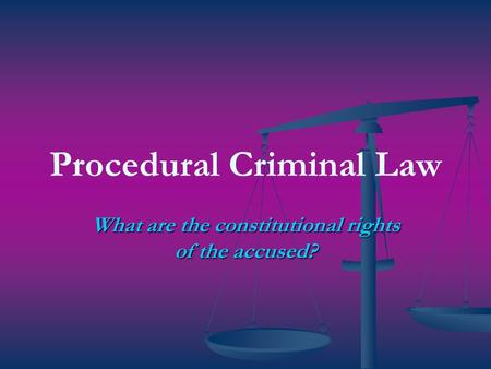 Procedural Criminal Law What are the constitutional rights of the accused?