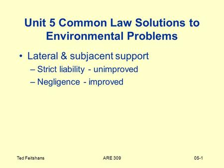 ARE 309Ted Feitshans05-1 Unit 5 Common Law Solutions to Environmental Problems Lateral & subjacent support –Strict liability - unimproved –Negligence -