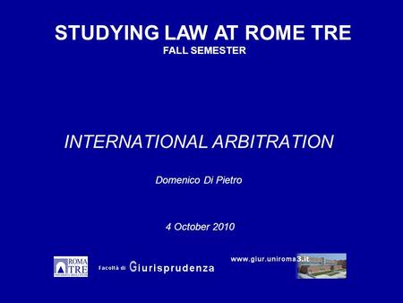 INTERNATIONAL ARBITRATION Domenico Di Pietro STUDYING LAW AT ROME TRE FALL SEMESTER 4 October 2010.