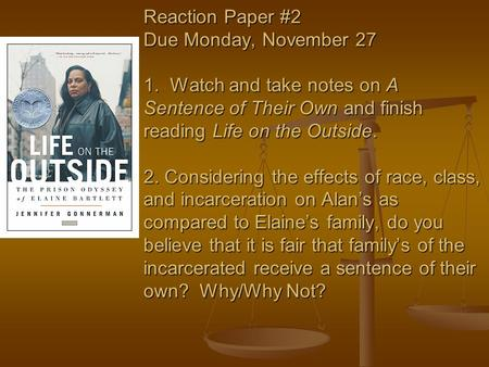 Reaction Paper #2 Due Monday, November 27 1. Watch and take notes on A Sentence of Their Own and finish reading Life on the Outside. 2. Considering the.