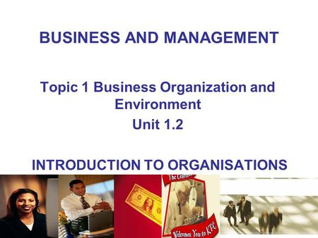 BUSINESS AND MANAGEMENT Topic 1 Business Organization and Environment Unit 1.2 INTRODUCTION TO ORGANISATIONS.