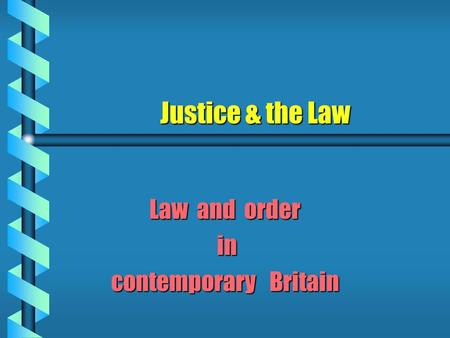 Justice & the Law Law and order in in contemporary Britain.