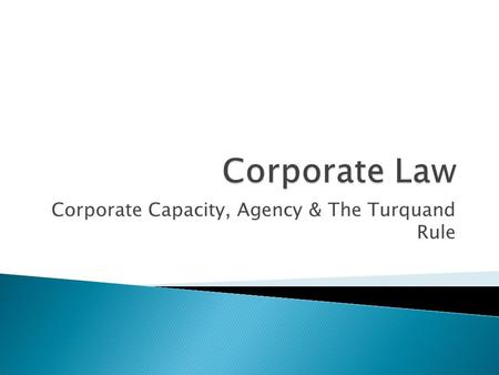 Corporate Capacity, Agency & The Turquand Rule.  Understand the ultra vires doctrine & the Turquand Rule  Understand and explain the legal capacity.