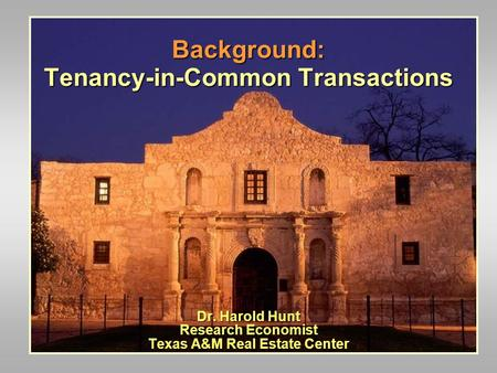 Background: Tenancy-in-Common Transactions Dr. Harold Hunt Research Economist Texas A&M Real Estate Center.