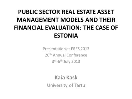 PUBLIC SECTOR REAL ESTATE ASSET MANAGEMENT MODELS AND THEIR FINANCIAL EVALUATION: THE CASE OF ESTONIA Presentation at ERES 2013 20 th Annual Conference.