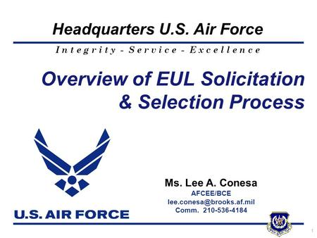 I n t e g r i t y - S e r v i c e - E x c e l l e n c e Headquarters U.S. Air Force 1 Overview of EUL Solicitation & Selection Process Ms. Lee A. Conesa.