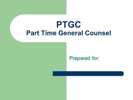 "PTGC Part Time General Counsel Prepared for:. The Concept Having a high caliber, senior level ""legal insider"" on location part-time, compared to the outside."