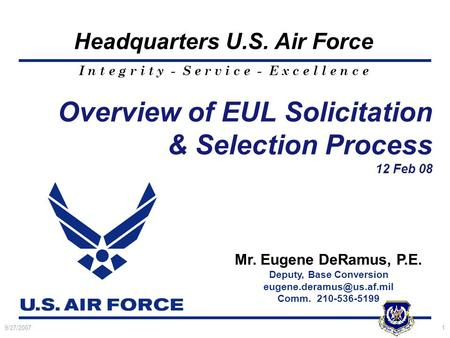 I n t e g r i t y - S e r v i c e - E x c e l l e n c e Headquarters U.S. Air Force 9/27/20071 Overview of EUL Solicitation & Selection Process 12 Feb.