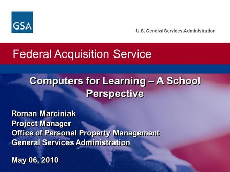 Federal Acquisition Service U.S. General Services Administration Computers for Learning – A School Perspective Roman Marciniak Project Manager Office of.