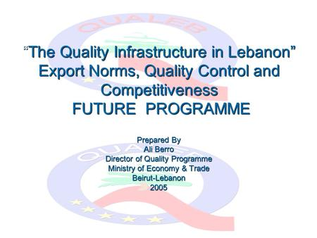"""The Quality Infrastructure in Lebanon"" Export Norms, Quality Control and Competitiveness FUTURE PROGRAMME Prepared By Ali Berro Director of Quality Programme."