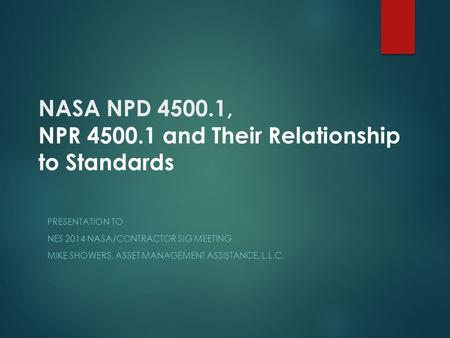 NASA NPD 4500.1, NPR 4500.1 and Their Relationship to Standards PRESENTATION TO NES 2014 NASA/CONTRACTOR SIG MEETING MIKE SHOWERS, ASSET MANAGEMENT ASSISTANCE,