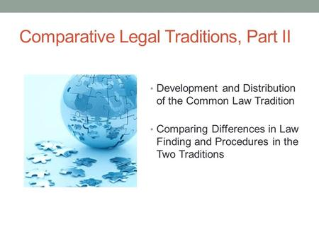 Comparative Legal Traditions, Part II Development and Distribution of the Common Law Tradition Comparing Differences in Law Finding and Procedures in the.
