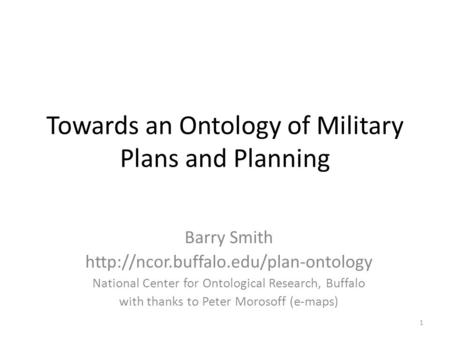 Towards an Ontology of Military Plans and Planning Barry Smith  National Center for Ontological Research, Buffalo.