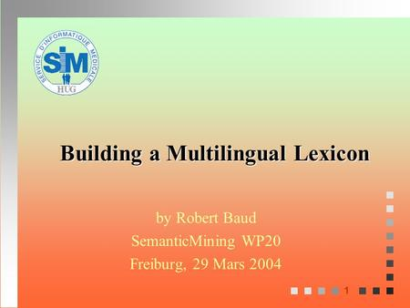 1 Building a Multilingual Lexicon by Robert Baud SemanticMining WP20 Freiburg, 29 Mars 2004.