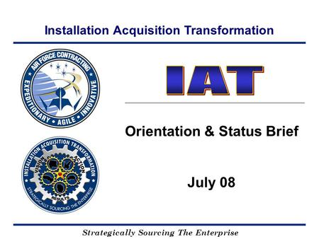 Installation Acquisition Transformation Strategically Sourcing The Enterprise Orientation & Status Brief July 08.