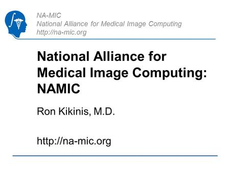 NA-MIC National Alliance for Medical Image Computing  National Alliance for Medical Image Computing: NAMIC Ron Kikinis, M.D.
