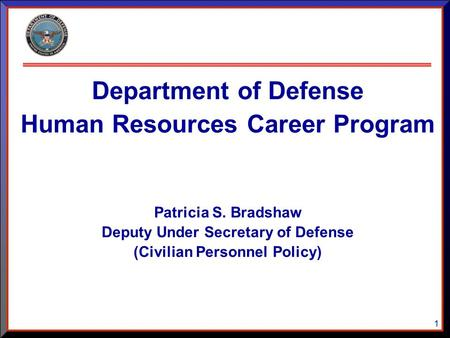 1 Department of Defense Human Resources Career Program Patricia S. Bradshaw Deputy Under Secretary of Defense (Civilian Personnel Policy)