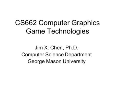 CS662 Computer Graphics Game Technologies Jim X. Chen, Ph.D. Computer Science Department George Mason University.
