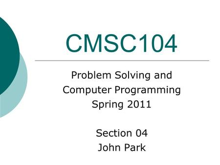 CMSC104 Problem Solving and Computer Programming Spring 2011 Section 04 John Park.