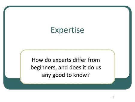 1 Expertise How do experts differ from beginners, and does it do us any good to know?
