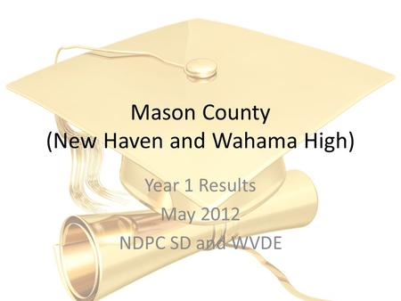Mason County (New Haven and Wahama High) Year 1 Results May 2012 NDPC SD and WVDE.