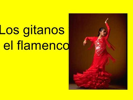 Los gitanos y el flamenco. Los gitanos  The term Gypsies is used by outsiders to label an ethnic group the members of which refer to themselves as.