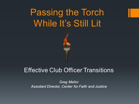 Passing the Torch While It's Still Lit Effective Club Officer Transitions Greg Mellor Assistant Director, Center for Faith and Justice.