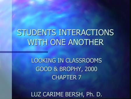 STUDENTS INTERACTIONS WITH ONE ANOTHER LOOKING IN CLASSROOMS GOOD & BROPHY, 2000 CHAPTER 7 LUZ CARIME BERSH, Ph. D. National-Louis University.