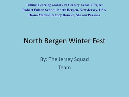 North Bergen Winter Fest By: The Jersey Squad Team Trillium Learning Global 21st Century Schools Project Robert Fulton School, North Bergen, New Jersey,
